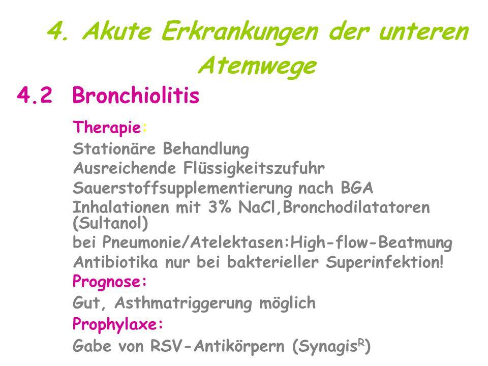 4. Akute Erkrankungen der unteren Atemwege 4.2 Bronchiolitis Therapie: Stationäre Behandlung Ausreichende Flüssigkeitszufuhr Sauerstoffsupplementierun