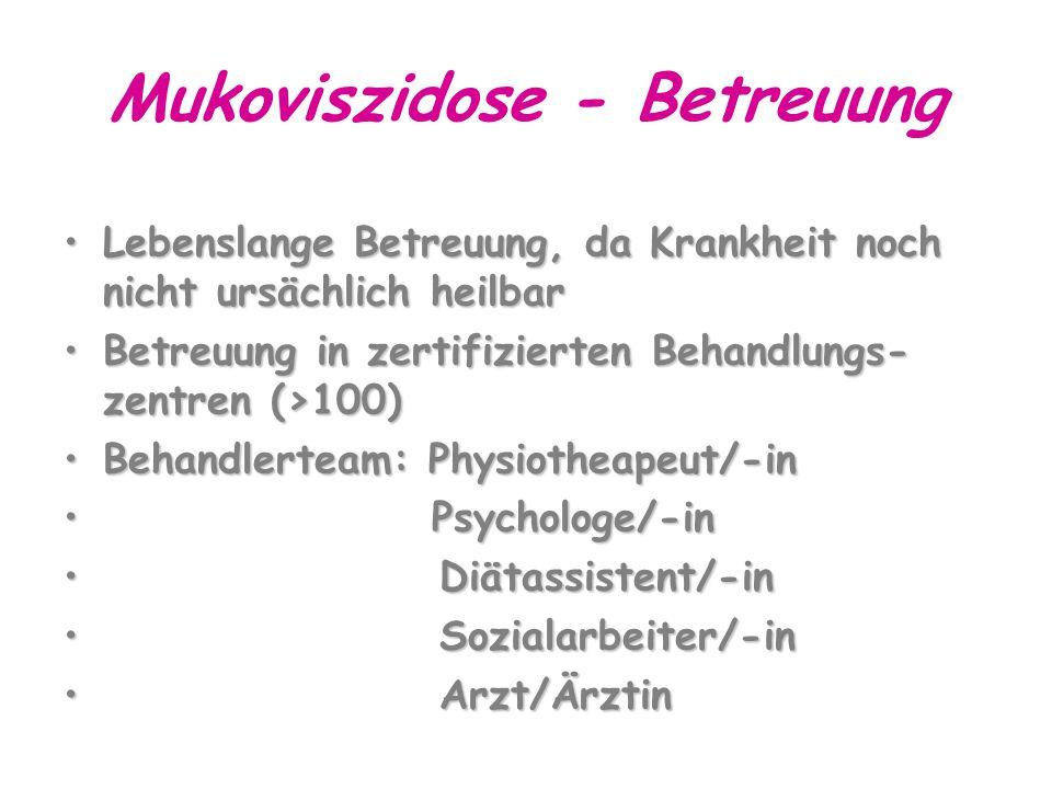 Mukoviszidose - Betreuung Lebenslange Betreuung, da Krankheit noch nicht ursächlich heilbarLebenslange Betreuung, da Krankheit noch nicht ursächlich heilbar Betreuung in zertifizierten Behandlungs- zentren (>100)Betreuung in zertifizierten Behandlungs- zentren (>100) Behandlerteam: Physiotheapeut/-inBehandlerteam: Physiotheapeut/-in Psychologe/-in Psychologe/-in Diätassistent/-in Diätassistent/-in Sozialarbeiter/-in Sozialarbeiter/-in Arzt/Ärztin Arzt/Ärztin