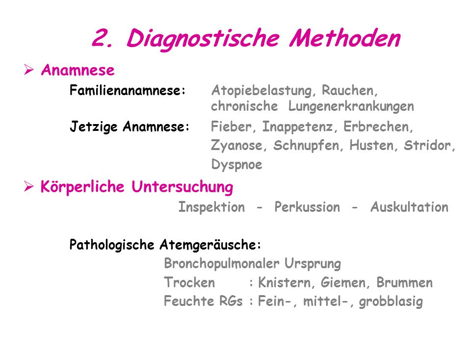 2. Diagnostische Methoden  Anamnese Familienanamnese:Atopiebelastung, Rauchen, chronische Lungenerkrankungen Jetzige Anamnese: Fieber, Inappetenz, Er
