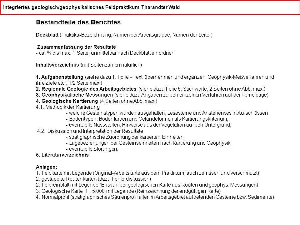 Integriertes geologisch/geophysikalisches Feldpraktikum Tharandter Wald Bestandteile des Berichtes Deckblatt (Praktika-Bezeichnung, Namen der Arbeitsgruppe, Namen der Leiter) Zusammenfassung der Resultate - ca.