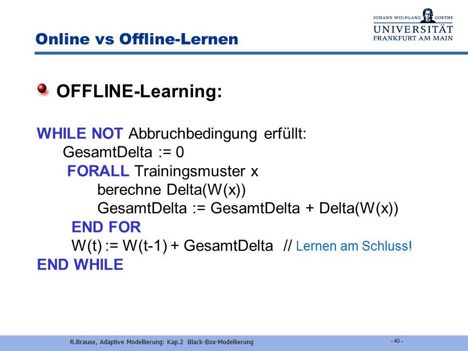 R.Brause, Adaptive Modellierung: Kap.2 Black-Box-Modellierung - 39 - Online vs Offline-Lernen ONLINE-Learning: WHILE NOT Abbruchbedingung erfüllt: Del