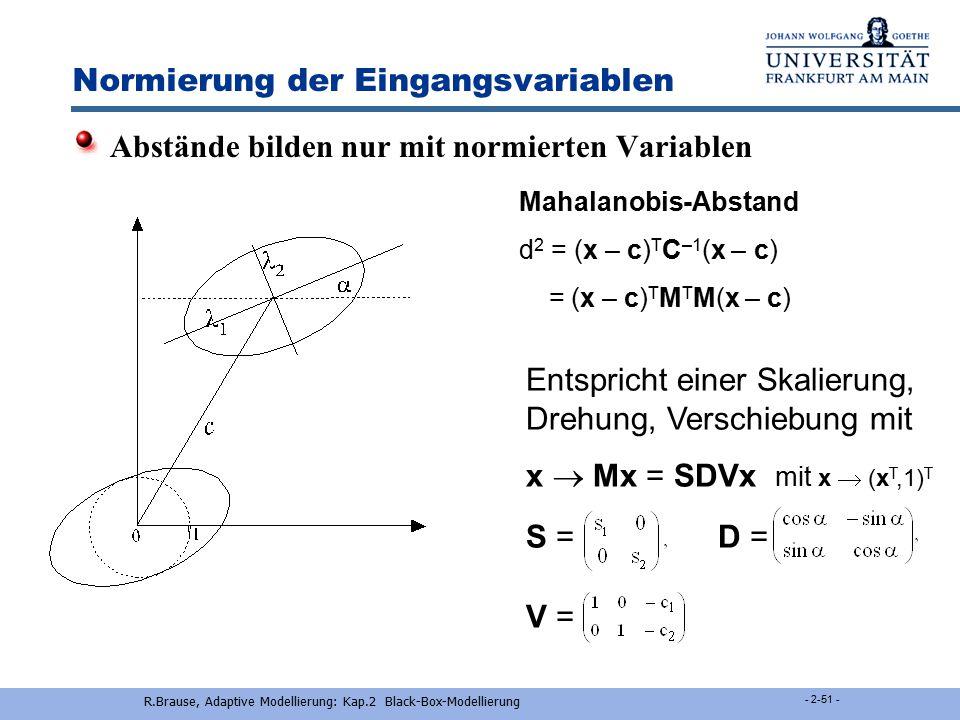 R.Brause, Adaptive Modellierung: Kap.2 Black-Box-Modellierung - 2-50 - Normierung der Eingangsvariablen Problem: unterschiedliche Skalierungen z.B. x