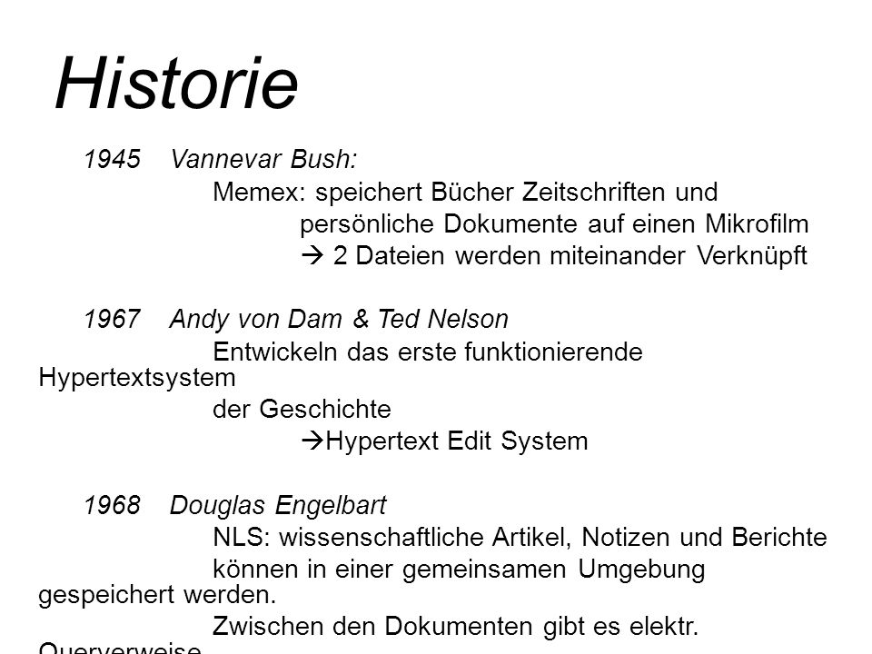 Historie 1945Vannevar Bush: Memex: speichert Bücher Zeitschriften und persönliche Dokumente auf einen Mikrofilm  2 Dateien werden miteinander Verknüp