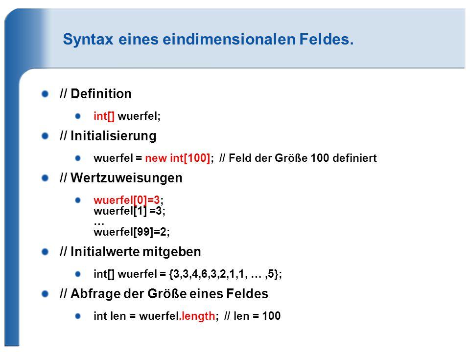 Syntax eines eindimensionalen Feldes. // Definition int[] wuerfel; // Initialisierung wuerfel = new int[100]; // Feld der Größe 100 definiert // Wertz