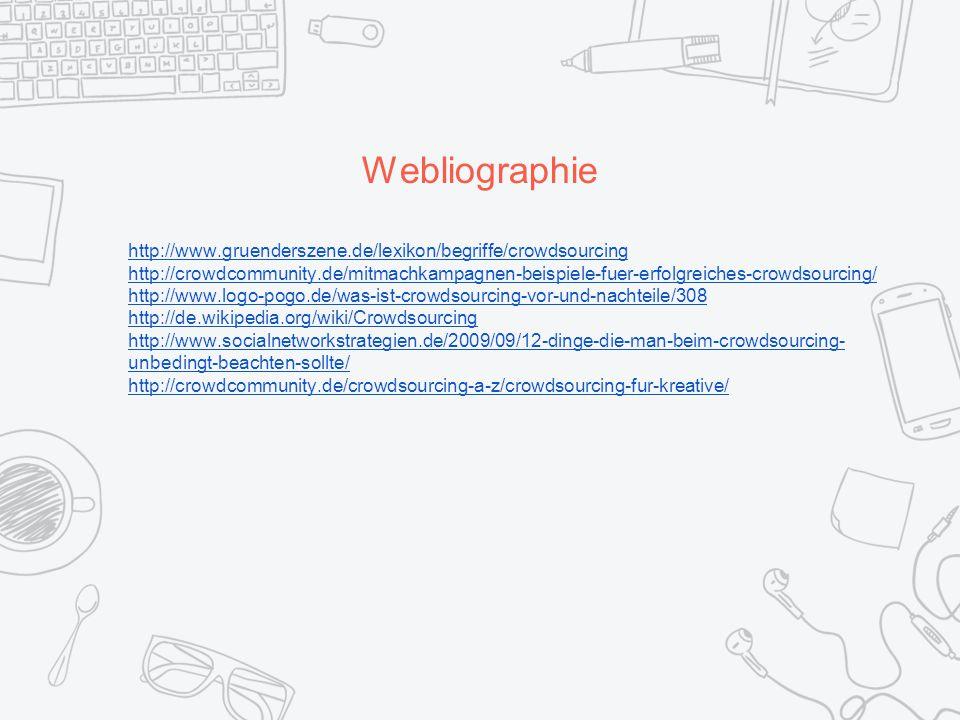 Webliographie http://www.gruenderszene.de/lexikon/begriffe/crowdsourcing http://crowdcommunity.de/mitmachkampagnen-beispiele-fuer-erfolgreiches-crowdsourcing/ http://www.logo-pogo.de/was-ist-crowdsourcing-vor-und-nachteile/308 http://de.wikipedia.org/wiki/Crowdsourcing http://www.socialnetworkstrategien.de/2009/09/12-dinge-die-man-beim-crowdsourcing- unbedingt-beachten-sollte/ http://crowdcommunity.de/crowdsourcing-a-z/crowdsourcing-fur-kreative/