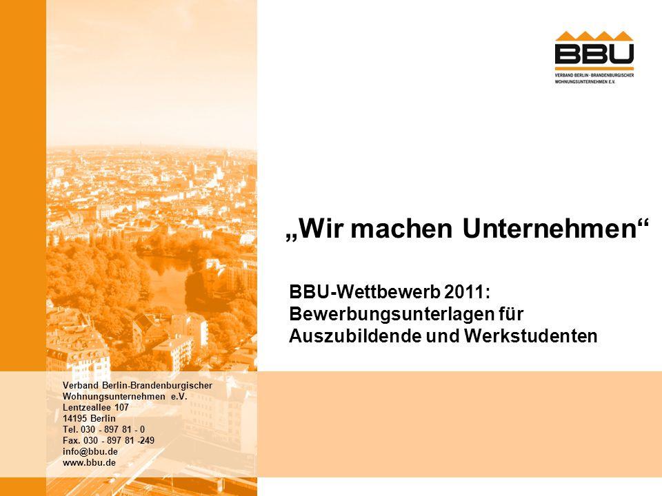 2 BBU-Wettbewerb 2011 | Wir machen Unternehmen BBU-Wettbewerb 2011: Ausbildung im Fokus Vielleicht habt Ihr es schon gehört: Jedes Jahr zu den BBU-Tagen Anfang März schreibt der Verband Berlin-Brandenburgischer Wohnungsunternehmen e.V.