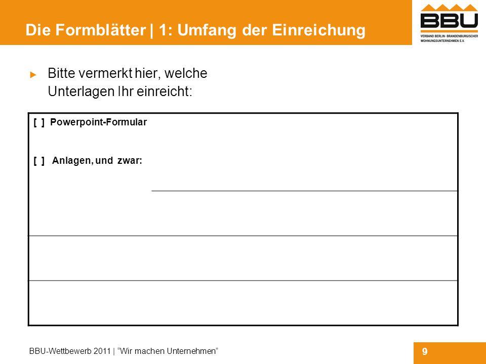 9 BBU-Wettbewerb 2011 | Wir machen Unternehmen Die Formblätter | 1: Umfang der Einreichung  Bitte vermerkt hier, welche Unterlagen Ihr einreicht: [ ] Powerpoint-Formular [ ] Anlagen, und zwar: