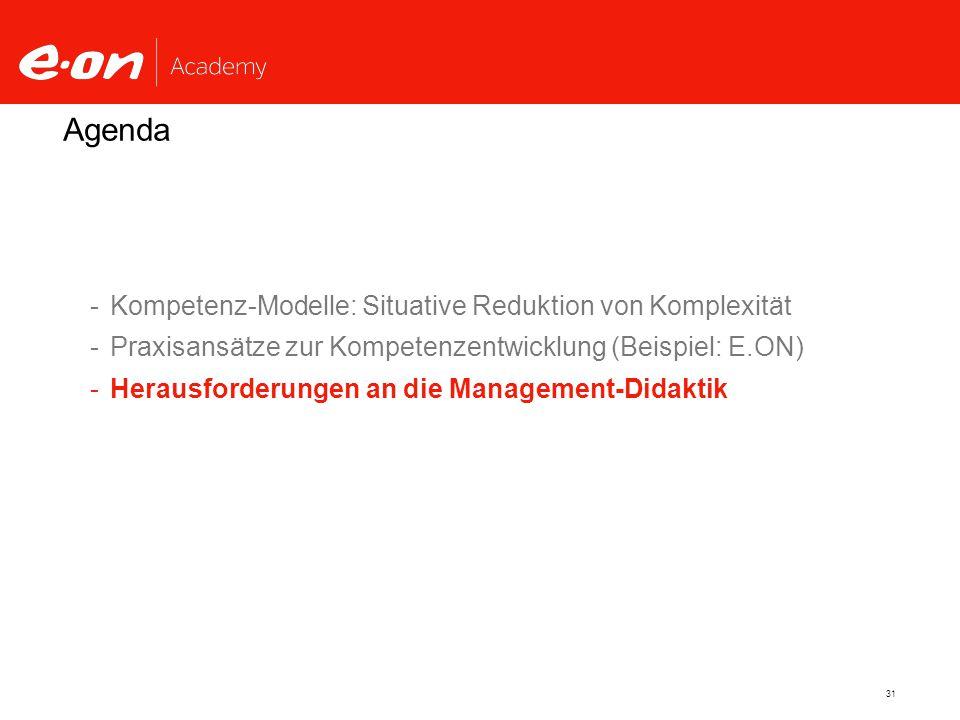 31 Agenda -Kompetenz-Modelle: Situative Reduktion von Komplexität -Praxisansätze zur Kompetenzentwicklung (Beispiel: E.ON) -Herausforderungen an die Management-Didaktik
