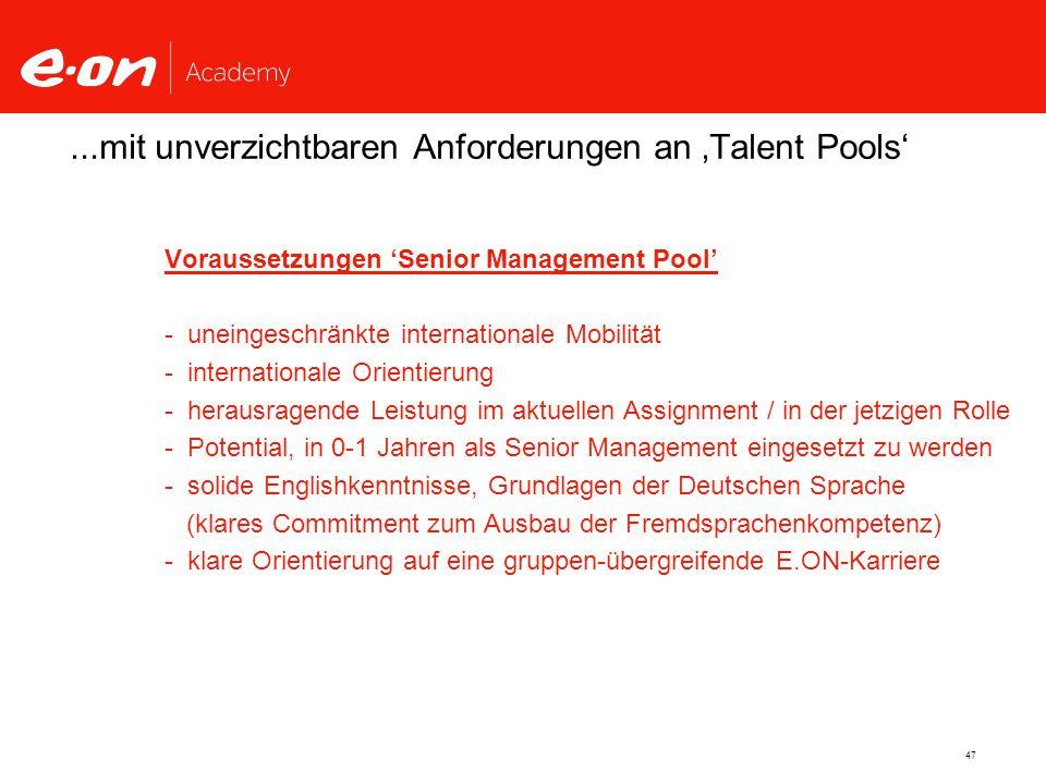 47...mit unverzichtbaren Anforderungen an 'Talent Pools' Voraussetzungen 'Senior Management Pool' - uneingeschränkte internationale Mobilität - internationale Orientierung - herausragende Leistung im aktuellen Assignment / in der jetzigen Rolle - Potential, in 0-1 Jahren als Senior Management eingesetzt zu werden - solide Englishkenntnisse, Grundlagen der Deutschen Sprache (klares Commitment zum Ausbau der Fremdsprachenkompetenz) - klare Orientierung auf eine gruppen-übergreifende E.ON-Karriere