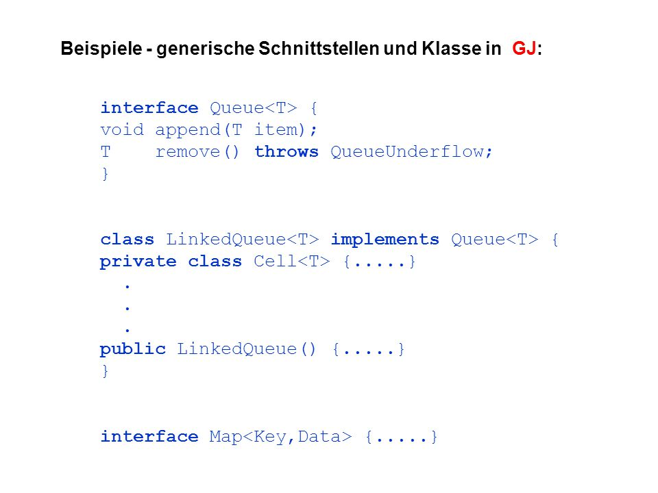 Beispiele - generische Schnittstellen und Klasse in GJ: interface Queue { void append(T item); T remove() throws QueueUnderflow; } class LinkedQueue implements Queue { private class Cell {.....}.