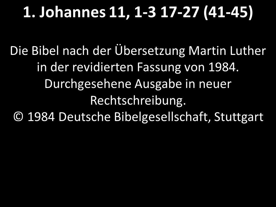 1. Johannes 11, 1-3 17-27 (41-45) Die Bibel nach der Übersetzung Martin Luther in der revidierten Fassung von 1984. Durchgesehene Ausgabe in neuer Rec