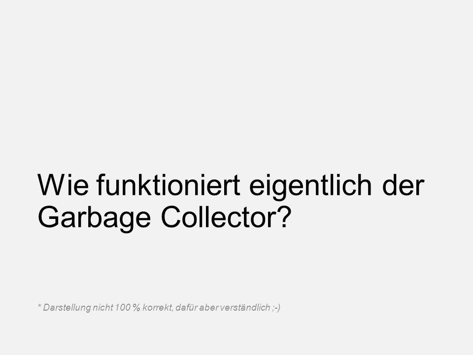 Wie funktioniert eigentlich der Garbage Collector? * Darstellung nicht 100 % korrekt, dafür aber verständlich ;-)