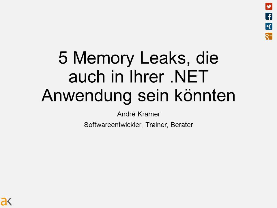 5 Memory Leaks, die auch in Ihrer.NET Anwendung sein könnten André Krämer Softwareentwickler, Trainer, Berater