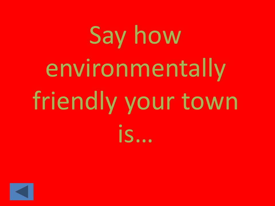 Say how environmentally friendly your town is…