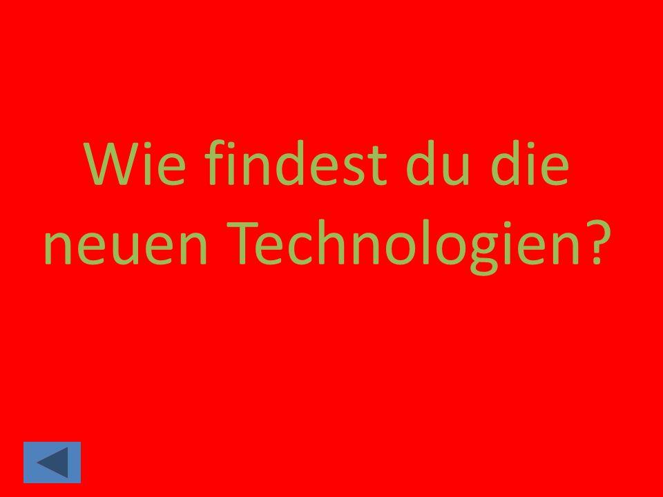Wie findest du die neuen Technologien?