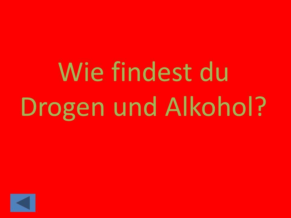 Wie findest du Drogen und Alkohol
