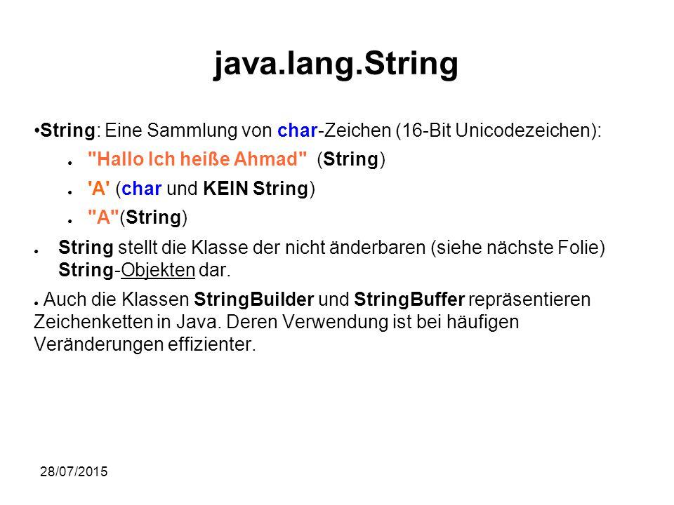 28/07/2015 java.lang.String String: Eine Sammlung von char-Zeichen (16-Bit Unicodezeichen): ● Hallo Ich heiße Ahmad (String) ● A (char und KEIN String) ● A (String) ● String stellt die Klasse der nicht änderbaren (siehe nächste Folie) String-Objekten dar.