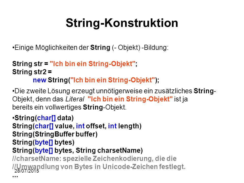 28/07/2015 String-Konstruktion Einige Möglichkeiten der String (- Objekt) -Bildung: String str = Ich bin ein String-Objekt ; String str2 = new String( Ich bin ein String-Objekt ); Die zweite Lösung erzeugt unnötigerweise ein zusätzliches String- Objekt, denn das Literal Ich bin ein String-Objekt ist ja bereits ein vollwertiges String-Objekt.