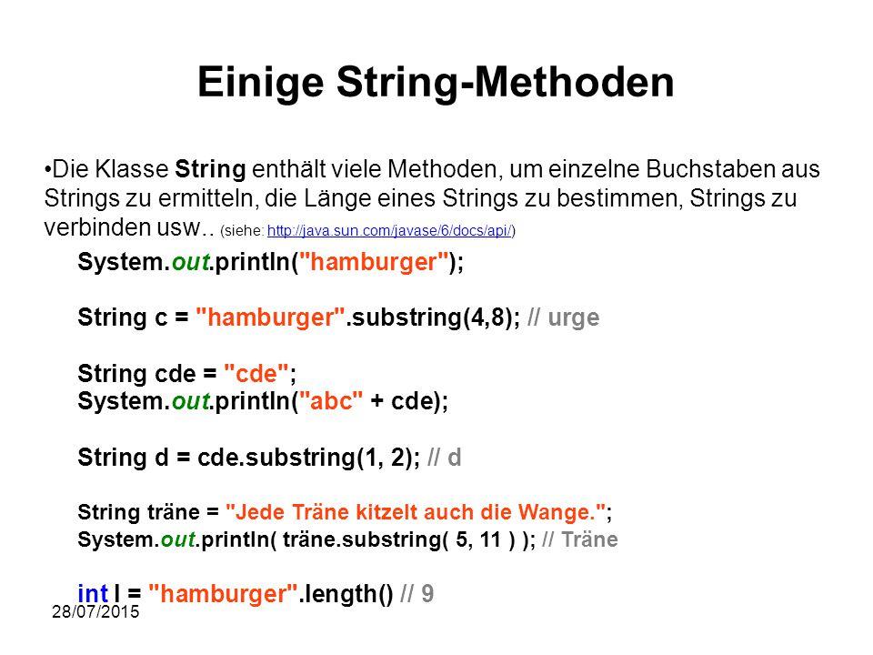 28/07/2015 Einige String-Methoden System.out.println( hamburger ); String c = hamburger .substring(4,8); // urge String cde = cde ; System.out.println( abc + cde); String d = cde.substring(1, 2); // d String träne = Jede Träne kitzelt auch die Wange. ; System.out.println( träne.substring( 5, 11 ) ); // Träne int l = hamburger .length() // 9 Die Klasse String enthält viele Methoden, um einzelne Buchstaben aus Strings zu ermitteln, die Länge eines Strings zu bestimmen, Strings zu verbinden usw..