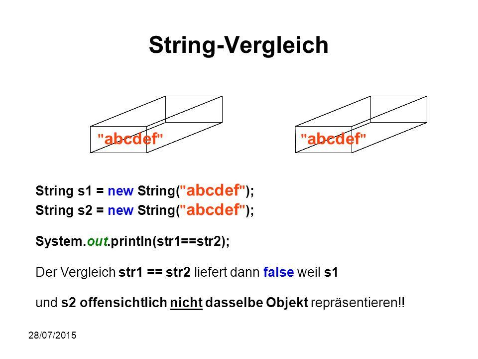 28/07/2015 String-Vergleich String s1 = new String( abcdef ); String s2 = new String( abcdef ); System.out.println(str1==str2); Der Vergleich str1 == str2 liefert dann false weil s1 und s2 offensichtlich nicht dasselbe Objekt repräsentieren!.