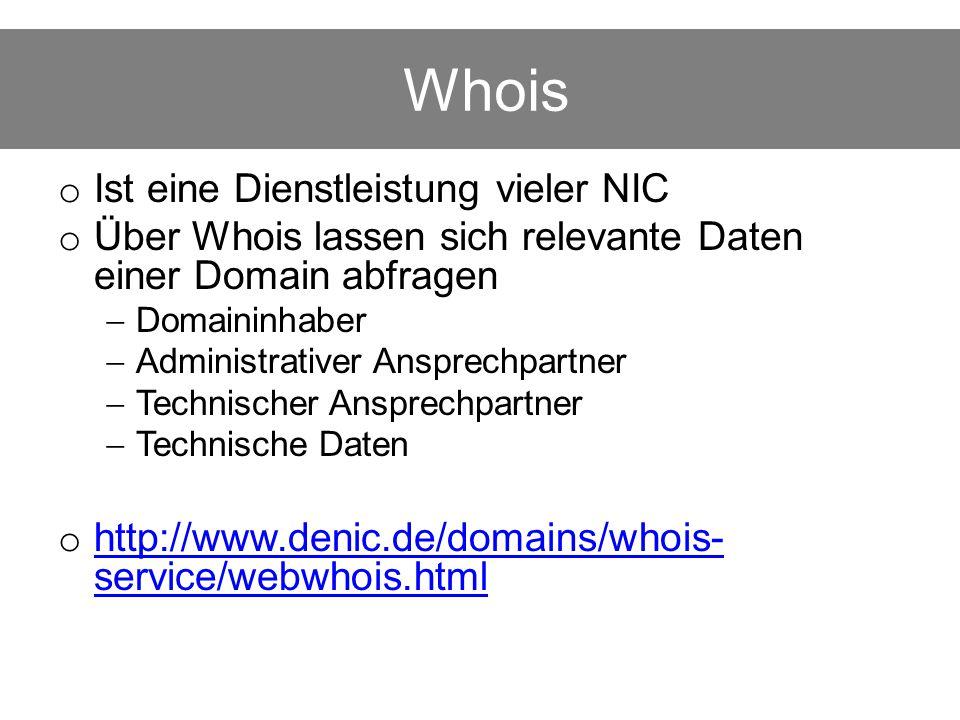 Whois o Ist eine Dienstleistung vieler NIC o Über Whois lassen sich relevante Daten einer Domain abfragen  Domaininhaber  Administrativer Ansprechpartner  Technischer Ansprechpartner  Technische Daten o http://www.denic.de/domains/whois- service/webwhois.html http://www.denic.de/domains/whois- service/webwhois.html