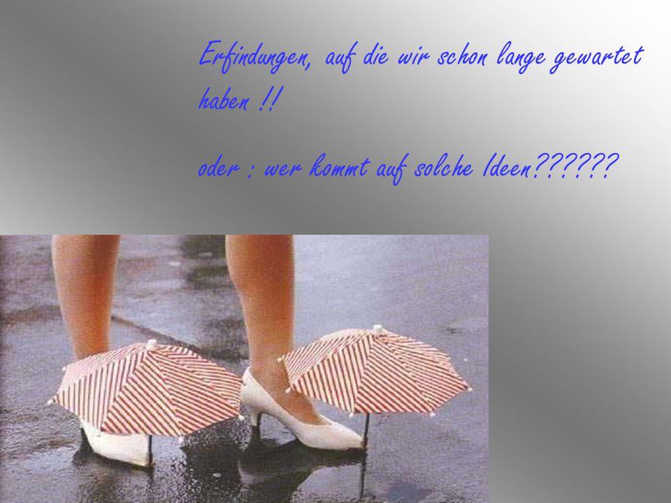 Erfindungen, auf die wir schon lange gewartet haben !! oder : wer kommt auf solche Ideen??????