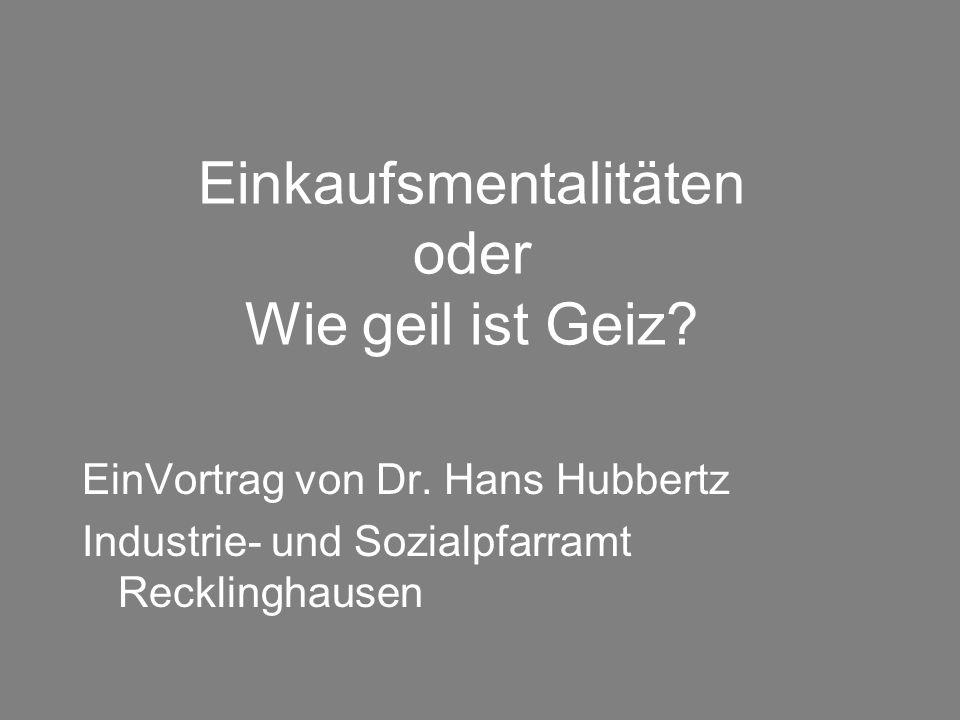 Einkaufsmentalitäten oder Wie geil ist Geiz? EinVortrag von Dr. Hans Hubbertz Industrie- und Sozialpfarramt Recklinghausen