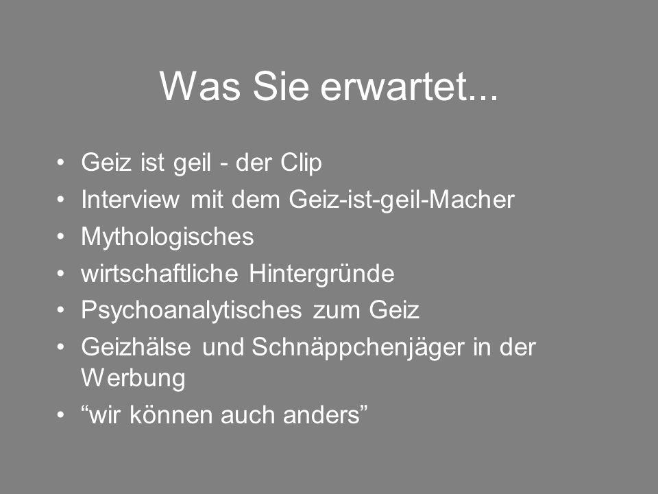 Was Sie erwartet... Geiz ist geil - der Clip Interview mit dem Geiz-ist-geil-Macher Mythologisches wirtschaftliche Hintergründe Psychoanalytisches zum