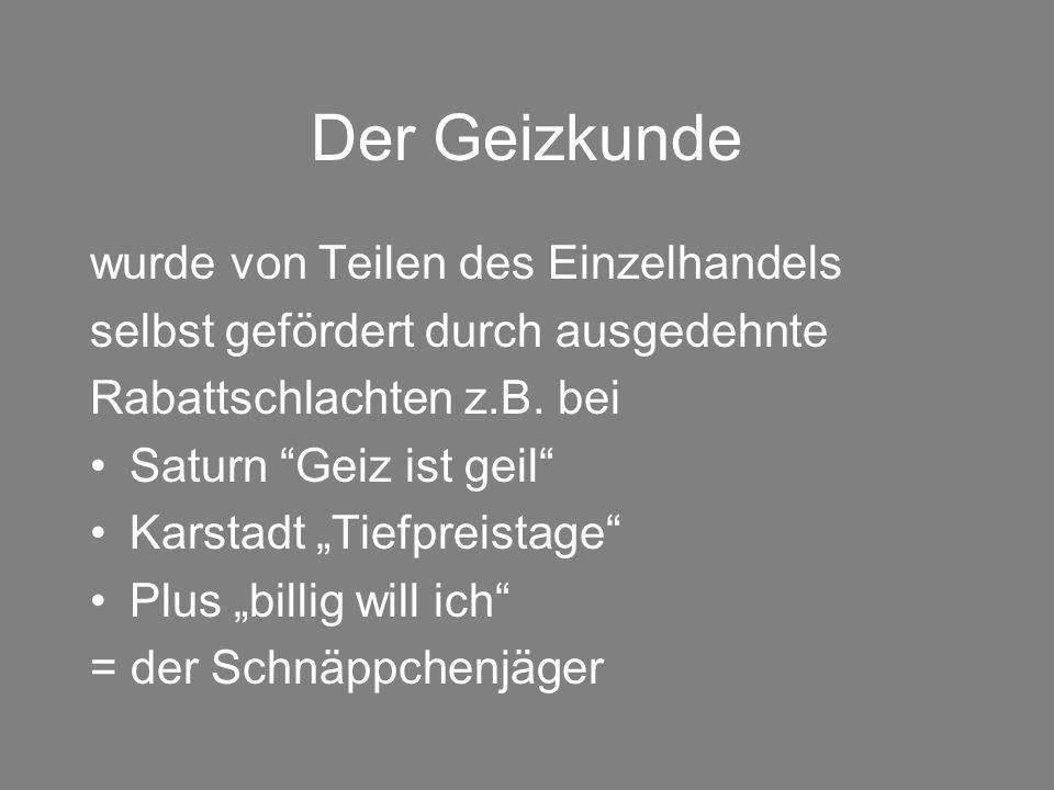 """Der Geizkunde wurde von Teilen des Einzelhandels selbst gefördert durch ausgedehnte Rabattschlachten z.B. bei Saturn """"Geiz ist geil"""" Karstadt """"Tiefpre"""