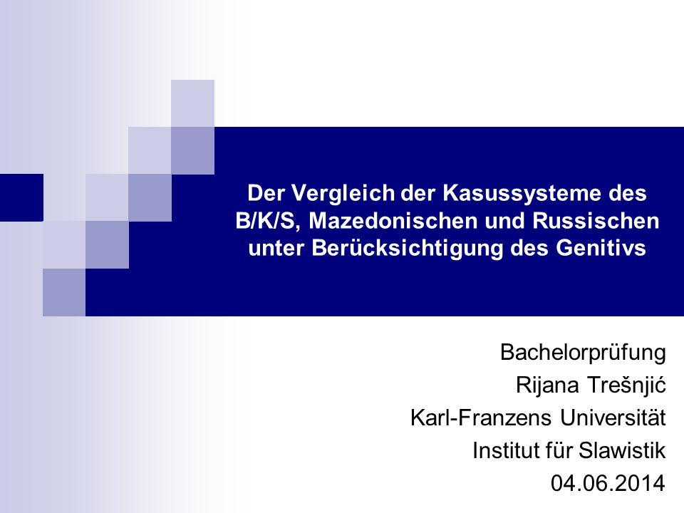 Der Vergleich der Kasussysteme des B/K/S, Mazedonischen und Russischen unter Berücksichtigung des Genitivs Bachelorprüfung Rijana Trešnjić Karl-Franze