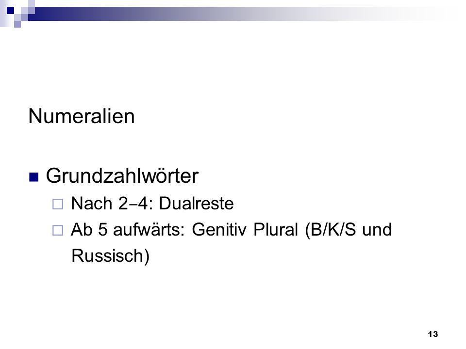 13 Numeralien Grundzahlwörter  Nach 2 ‒ 4: Dualreste  Ab 5 aufwärts: Genitiv Plural (B/K/S und Russisch)