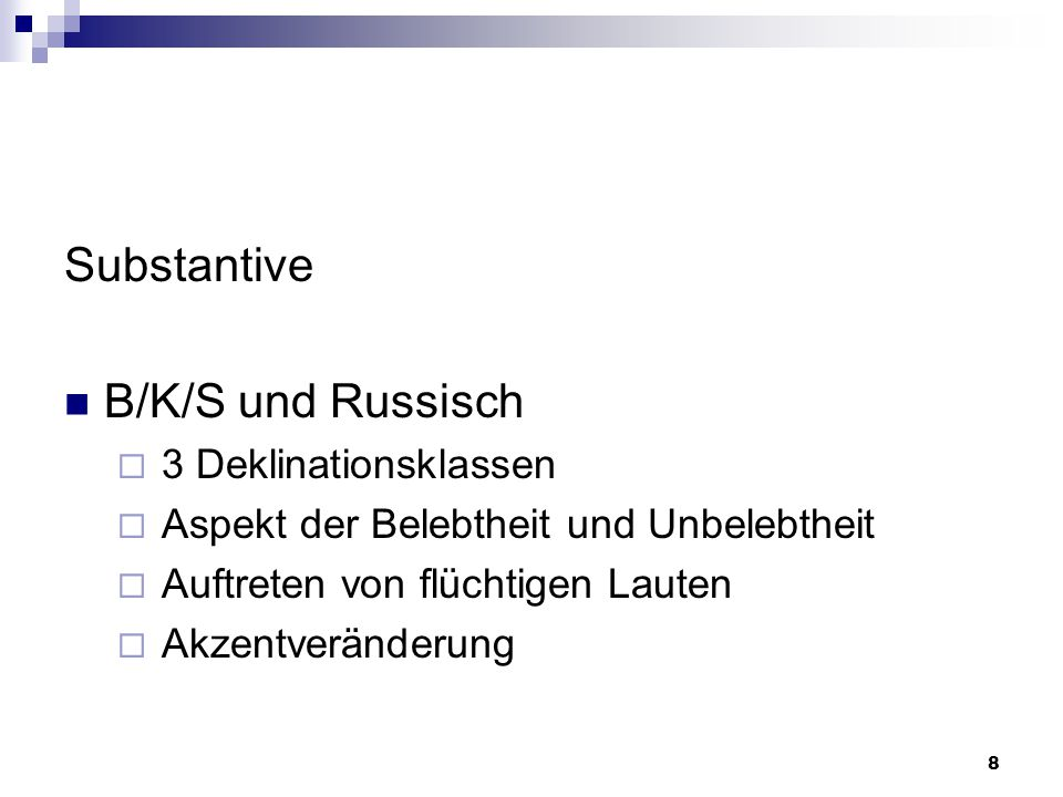 8 Substantive B/K/S und Russisch  3 Deklinationsklassen  Aspekt der Belebtheit und Unbelebtheit  Auftreten von flüchtigen Lauten  Akzentveränderung
