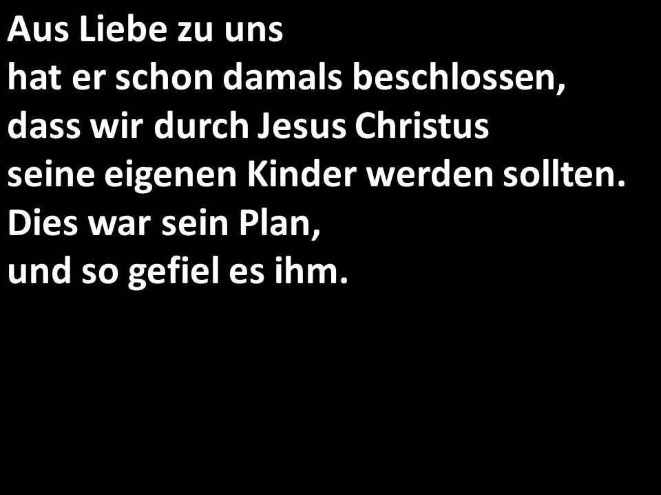 Aus Liebe zu uns hat er schon damals beschlossen, dass wir durch Jesus Christus seine eigenen Kinder werden sollten.