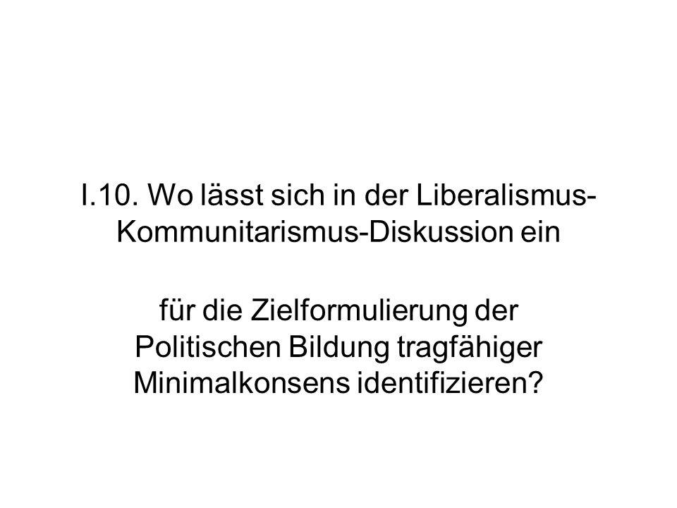 I.10. Wo lässt sich in der Liberalismus- Kommunitarismus-Diskussion ein für die Zielformulierung der Politischen Bildung tragfähiger Minimalkonsens id