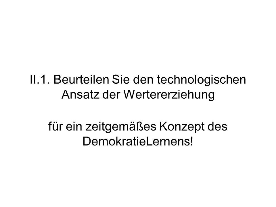 II.1. Beurteilen Sie den technologischen Ansatz der Wertererziehung für ein zeitgemäßes Konzept des DemokratieLernens!