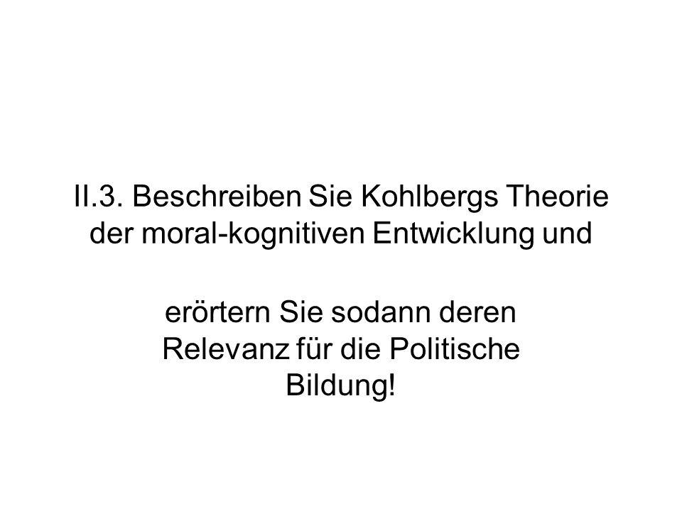 II.3. Beschreiben Sie Kohlbergs Theorie der moral-kognitiven Entwicklung und erörtern Sie sodann deren Relevanz für die Politische Bildung!