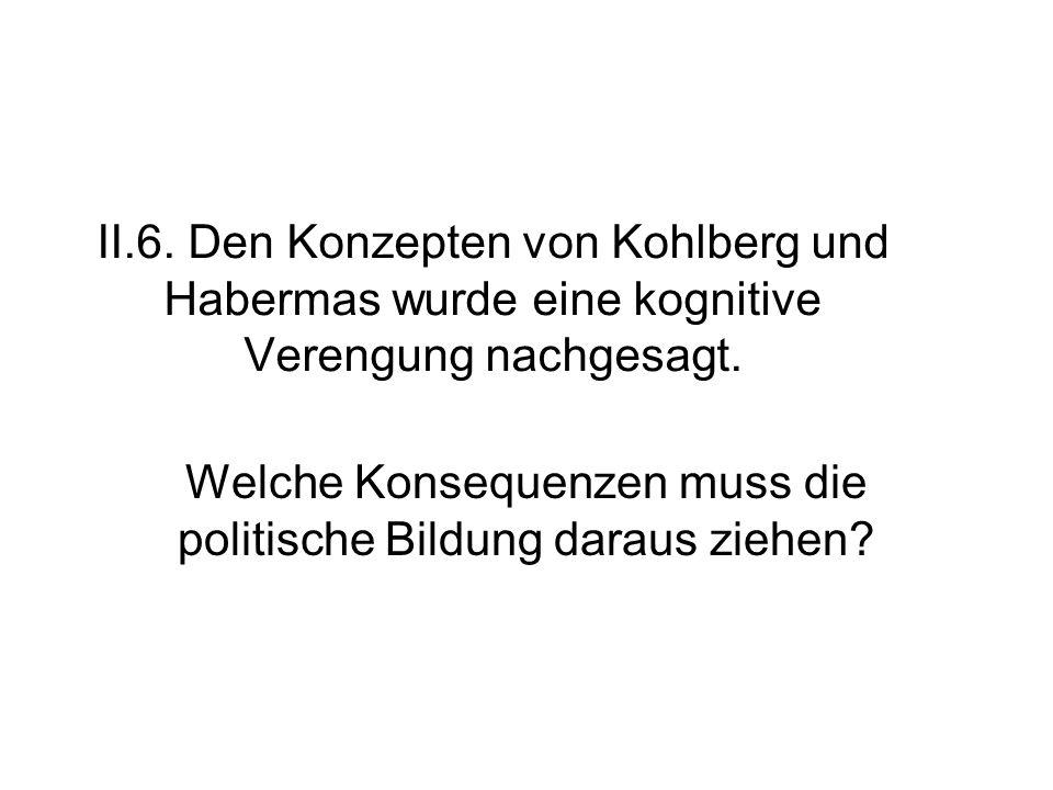 II.6. Den Konzepten von Kohlberg und Habermas wurde eine kognitive Verengung nachgesagt. Welche Konsequenzen muss die politische Bildung daraus ziehen