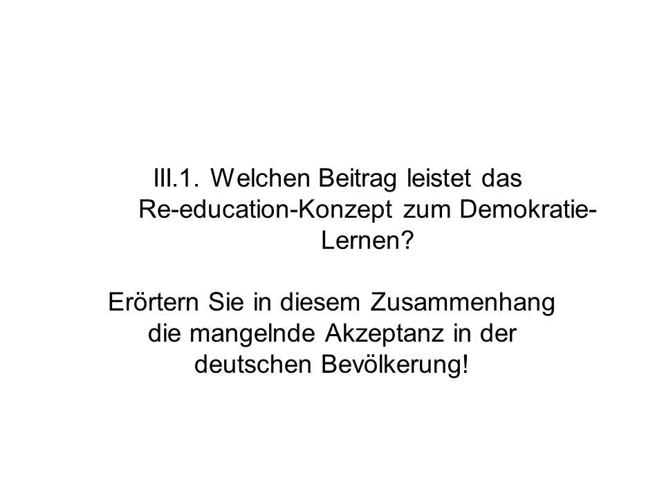 III.1. Welchen Beitrag leistet das Re-education-Konzept zum Demokratie- Lernen? Erörtern Sie in diesem Zusammenhang die mangelnde Akzeptanz in der deu