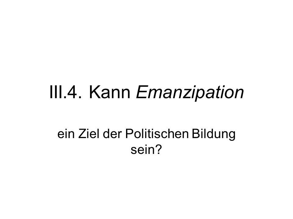 III.4. Kann Emanzipation ein Ziel der Politischen Bildung sein?