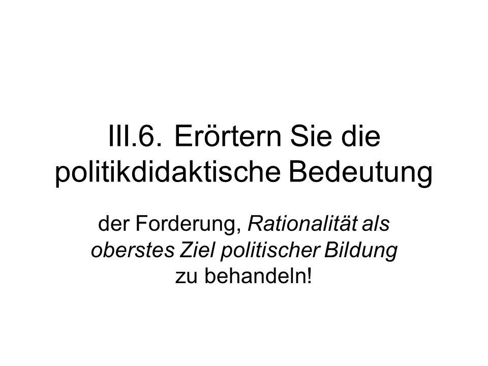 III.6. Erörtern Sie die politikdidaktische Bedeutung der Forderung, Rationalität als oberstes Ziel politischer Bildung zu behandeln!