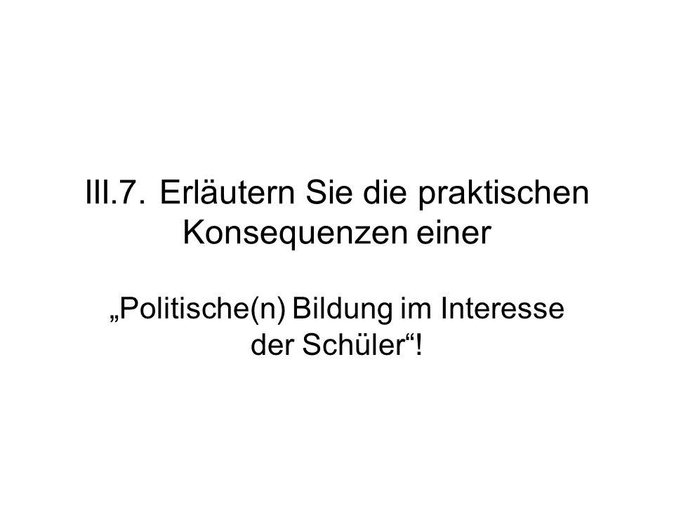 """III.7. Erläutern Sie die praktischen Konsequenzen einer """"Politische(n) Bildung im Interesse der Schüler""""!"""