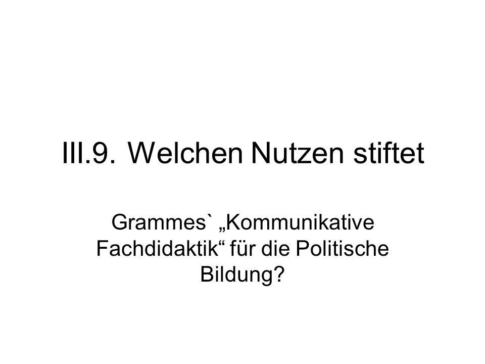 """III.9. Welchen Nutzen stiftet Grammes` """"Kommunikative Fachdidaktik für die Politische Bildung?"""