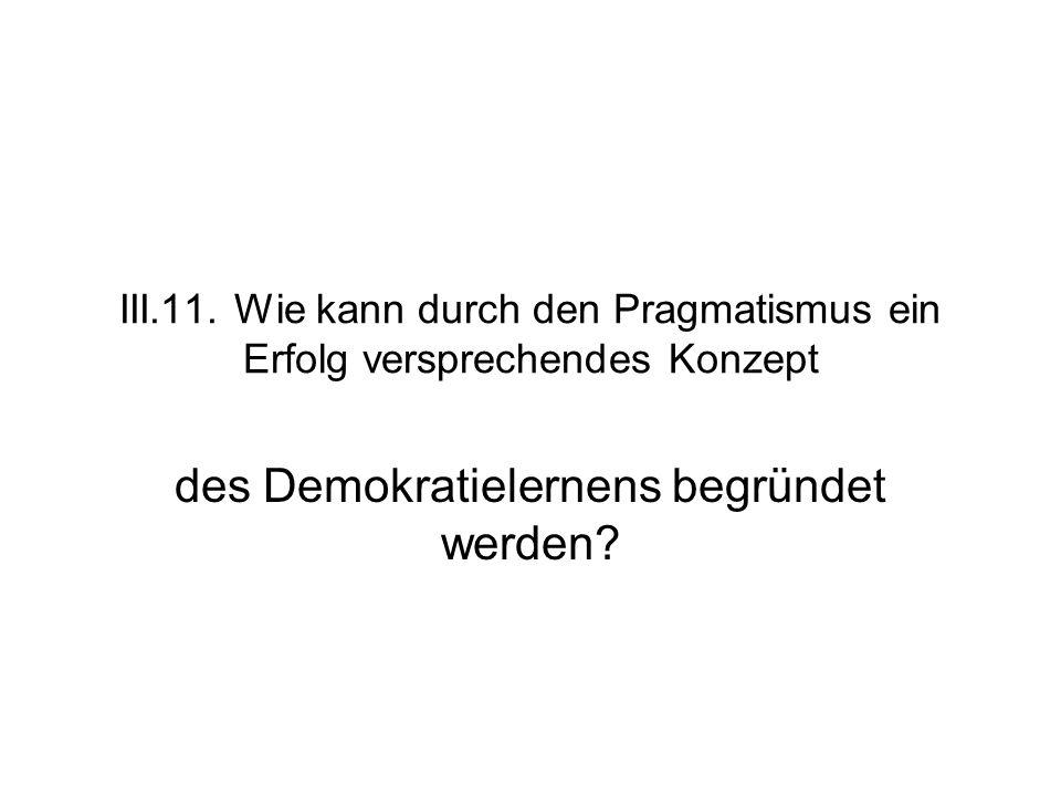 III.11. Wie kann durch den Pragmatismus ein Erfolg versprechendes Konzept des Demokratielernens begründet werden?