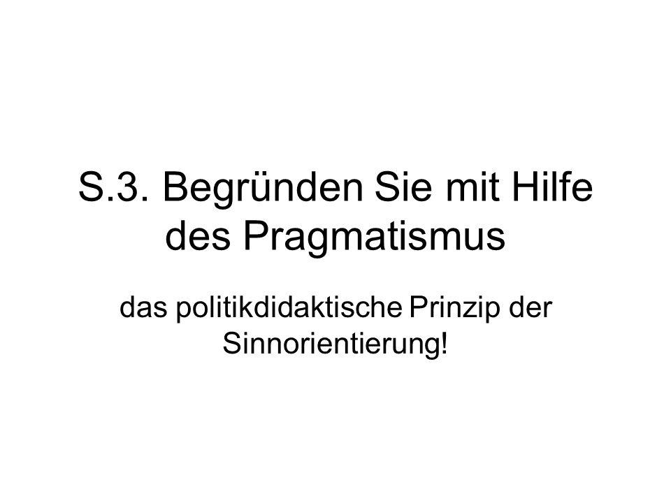 S.3. Begründen Sie mit Hilfe des Pragmatismus das politikdidaktische Prinzip der Sinnorientierung!