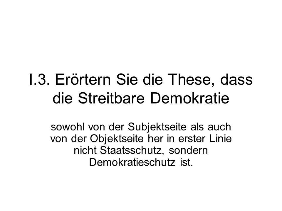 I.3. Erörtern Sie die These, dass die Streitbare Demokratie sowohl von der Subjektseite als auch von der Objektseite her in erster Linie nicht Staatss