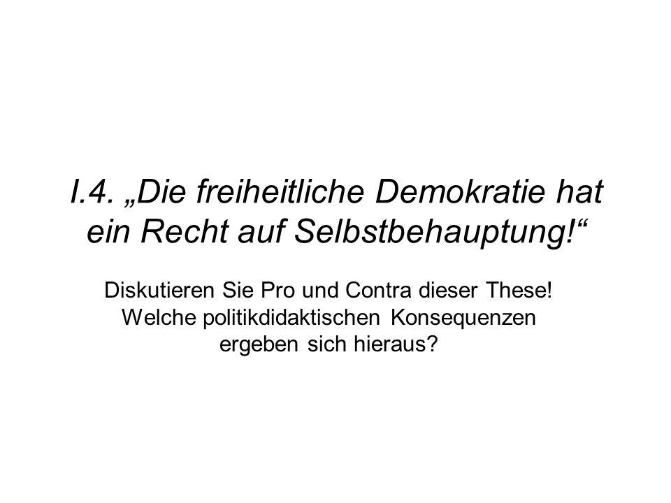"""I.4. """"Die freiheitliche Demokratie hat ein Recht auf Selbstbehauptung!"""" Diskutieren Sie Pro und Contra dieser These! Welche politikdidaktischen Konseq"""