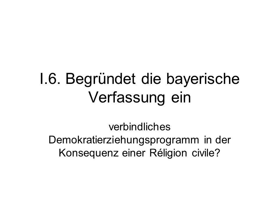 I.6. Begründet die bayerische Verfassung ein verbindliches Demokratierziehungsprogramm in der Konsequenz einer Réligion civile?