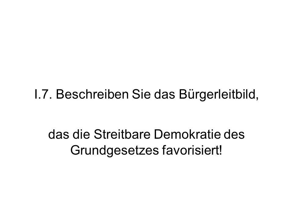 I.7. Beschreiben Sie das Bürgerleitbild, das die Streitbare Demokratie des Grundgesetzes favorisiert!