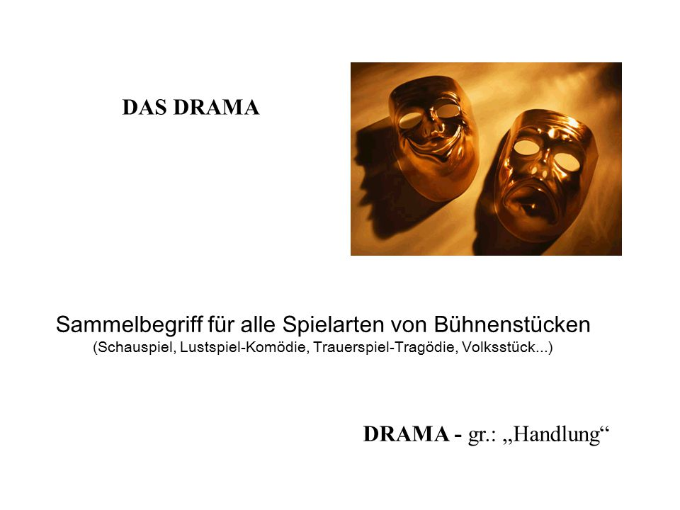 """Sammelbegriff für alle Spielarten von Bühnenstücken (Schauspiel, Lustspiel-Komödie, Trauerspiel-Tragödie, Volksstück...) DAS DRAMA DRAMA - gr.: """"Handl"""