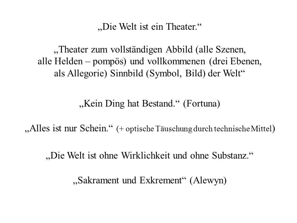 """""""Die Welt ist ein Theater."""" """"Kein Ding hat Bestand."""" (Fortuna) """"Theater zum vollständigen Abbild (alle Szenen, alle Helden – pompös) und vollkommenen"""